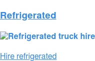 Refrigerated   Hire refrigerated